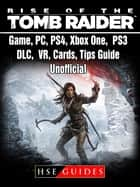 Rise of The Tomb Raider Game, PC, PS4, Xbox One, PS3, DLC, VR, Cards, Tips, Guide Unofficial ebook by HSE Guides