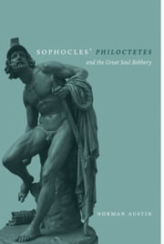 Sophocles' Philoctetes and the Great Soul Robbery ebook by Austin, Norman