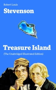 Treasure Island (The Unabridged Illustrated Edition): Adventure Tale of Buccaneers and Buried Gold by the prolific Scottish novelist, poet and travel writer, author of The Strange Case of Dr. Jekyll and Mr. Hyde, Kidnapped & Catriona ebook by Robert  Louis  Stevenson