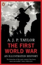The First World War - An Illustrated History ebook by A J P Taylor