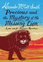Precious and the Mystery of the Missing Lion - A New Case for Precious Ramotswe ebook by Alexander McCall Smith
