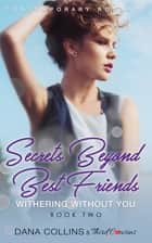 Secrets Beyond Best Friends - Withering Without You (Book 2) Contemporary Romance ebook by Third Cousins, Dana Collins