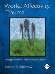 World, Affectivity, Trauma: Heidegger and Post-Cartesian Psychoanalysis ebook by Stolorow, Robert D.