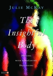 The Insightful Body - Healing with SomaCentric Dialoguing ebook by Julie McKay