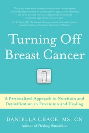 Turning Off Breast Cancer - A Personalized Approach to Nutrition and Detoxification in Prevention and Healing ebook by M.S. Daniella Chace