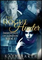 The Rogue Hunter - Immortals of London, #3 ebook by Katy Baker