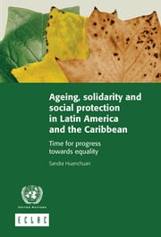 Ageing, solidarity and social protection in Latin America and the Caribbean: time for progress towards equality ebook by United Nations,Economic Commission for Latin America and the Caribbean (ECLAC)