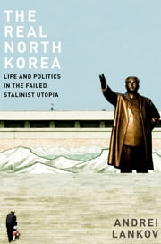The Real North Korea - Life and Politics in the Failed Stalinist Utopia ebook by Andrei Lankov