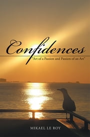 "Confidences - ""Art of a Passion and Passion of an Art"" ebook by Mikael Le Roy"