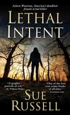 Lethal Intent - Aileen Wuornos, America's Deadliest Female Serial Killer ebook by Sue Russell