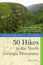 Explorer's Guide 50 Hikes in the North Georgia Mountains: Walks, Hikes & Backpacking Trips from Lookout Mountain to the Blue Ridge to the Chattooga River (Second) (Explorer's 50 Hikes) ebook by Johnny Molloy