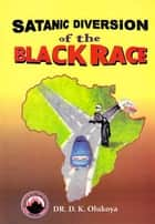 Satanic Diversion of the Black Race ebook by Dr. D. K. Olukoya