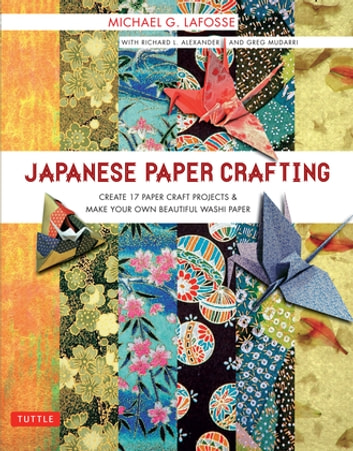 Japanese Paper Crafting - Create 17 Paper Craft Projects & Make your own Beautiful Washi Paper ebook by Michael G. LaFosse,Richard L. Alexander,Greg Mudarri