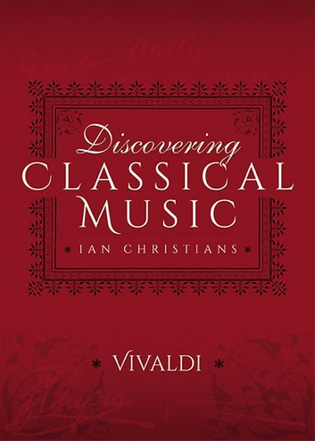 Discovering Classical Music: Vivaldi - His Life, The Person, His Music ebook by Ian Christians,Sir Charles Groves CBE