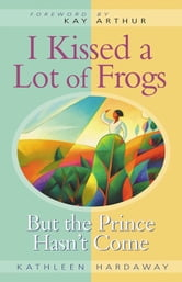 I Kissed a Lot of Frogs - But the Prince Hasn't Come ebook by Kathleen Hardaway