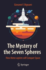 The Mystery of the Seven Spheres - How Homo sapiens will Conquer Space ebook by Giovanni F. Bignami