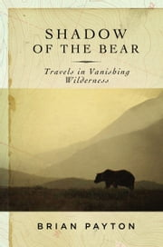 Shadow of the Bear - Travels in Vanishing Wilderness ebook by Brian Payton