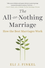 The All-or-Nothing Marriage - How the Best Marriages Work ebook by Eli J Finkel