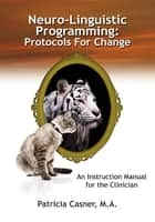 Neuro-Linguistic Programming: Protocols For Change ebook by Patricia Casner, M.A.