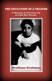The Education of a Traitor: A Memoir of Growing Up in Cold War Russia ebook by Svetlana Grobman