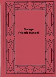 George Frideric Handel ebook by Herbert F. Peyser