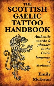 The Scottish Gaelic Tattoo Handbook: Authentic Words and Phrases in the Celtic Language of Scotland ebook by Emily McEwan