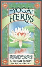 The Yoga Of Herbs - An Ayurvedic Guide to Herbal Medicine ebook by Lad, Frawley