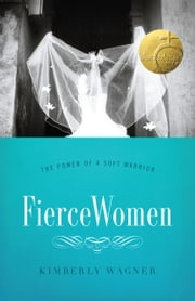 Fierce Women - The Power of a Soft Warrior ebook by Kimberly Wagner
