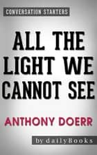 All the Light We Cannot See: A Novel by Anthony Doerr | Conversation Starters ebook by Daily Books