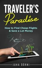 Traveler's Paradise - Cheap Flights - How to Find Cheap Flights & Save a Lot Money ebook by Juha Öörni