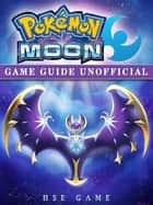 Pokemon Moon Game Guide Unofficial ebook by Hse Game