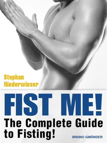 Fist Me! The Complete Guide to Fisting - Sex Guide for Gay Men ebook by Stephan Niederwieser