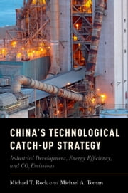 Chinas Technological Catch-Up Strategy: Industrial Development, Energy Efficiency, and CO2 Emissions ebook by Michael T. Rock,Michael Toman