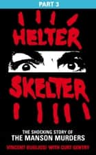 Helter Skelter: Part Three of the Shocking Manson Murders ebook by Vincent Bugliosi