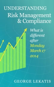Understanding Risk Management and Compliance, What Is Different After Monday, March 17, 2014 ebook by George Lekatis