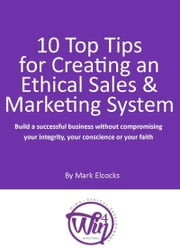 10 Top Tips For Creating An Ethical Sales & Marketing System (Build A Successful Business Without Compromising Your Integrity, Your Conscience Or Your Faith) ebook by Mark Elcocks