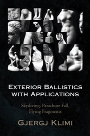 Exterior Ballistics with Applications - Skydiving, Parachute Fall, Flying Fragments ebook by George Klimi