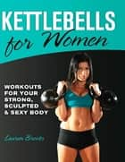 Kettlebells for Women - Workouts for Your Strong, Sculpted and Sexy Body ebook by Lauren Brooks