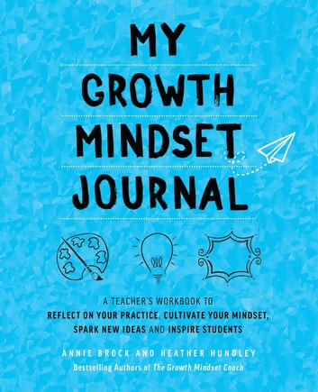 My Growth Mindset Journal - A Teacher's Workbook to Reflect on Your Practice, Cultivate Your Mindset, Spark New Ideas and Inspire Students ebook by Annie Brock,Heather Hundley