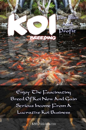 Koi Breeding For Fun And Profit - Enjoy The Fascinating Breed Of Koi Now And Gain Serious Income From A Lucrative Koi Business ebook by KMS Publishing