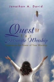 Quest for Intimate Worship - Experience the Power of True Worship ebook by Jonathan A. David