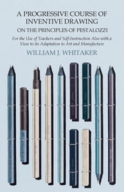 A Progressive Course of Inventive Drawing on the Principles of Pestalozzi - For the Use of Teachers and Self-Instruction Also with a View to its Adaptation to Art and Manufacture ebook by William J. Whitaker