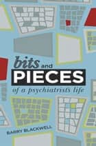 Bits and Pieces of a Psychiatrist's Life ebook by Barry Blackwell