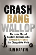 Crash Bang Wallop - The Inside Story of Londons Big Bang and a Financial Revolution that Changed the World ebook by Iain Martin