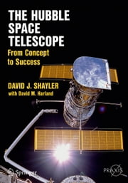 The Hubble Space Telescope - From Concept to Success ebook by David J. Shayler,David M. Harland