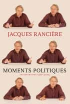 Moments Politiques ebook by Jacques Ranciere, Mary Foster