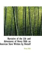 Narrative Of The Life And Adventures Of Henry Bibb, An American Slave, Written By Himself ebook by Henry Bibb