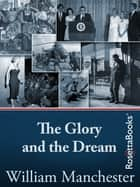 The Glory and the Dream - A Narrative History of America, 1932-1972 ebook by William Manchester