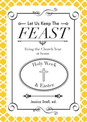 Let Us Keep The Feast - living the Church Year at home (Holy Week & Easter) ebook by Jessica Snell,Lindsay Marshall,Jennifer Snell
