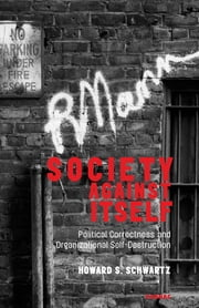 Society Against Itself - Political Correctness and Organizational Self-Destruction ebook by Howard S. Schwartz